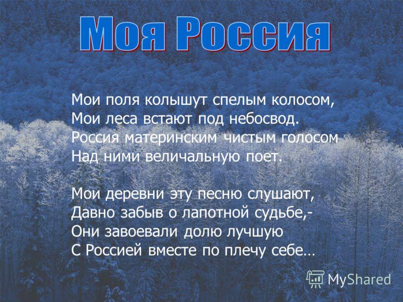 Мои поля колышут спелым колосом, Мои леса встают под небосвод. Россия материнским чистым голосом Над ними величальную поет. Мои деревни эту песню слушают, Давно забыв о лапотной судьбе,- Они завоевали долю лучшую С Россией вместе по плечу себе…