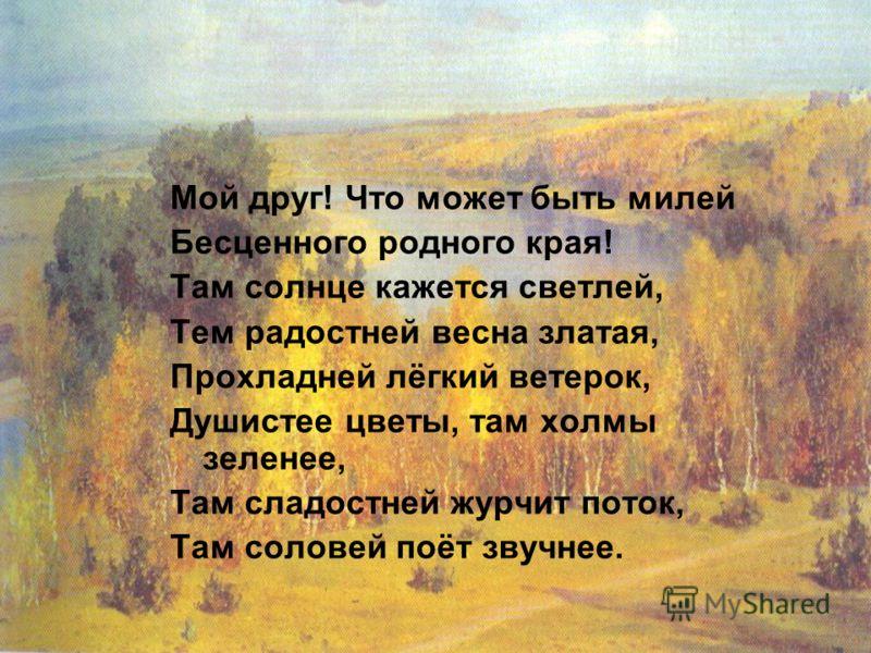 Мой друг! Что может быть милей Бесценного родного края! Там солнце кажется светлей, Тем радостней весна златая, Прохладней лёгкий ветерок, Душистее цветы, там холмы зеленее, Там сладостней журчит поток, Там соловей поёт звучнее.