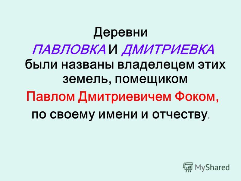 Деревни ПАВЛОВКА И ДМИТРИЕВКА были названы владелецем этих земель, помещиком Павлом Дмитриевичем Фоком, по своему имени и отчеству.