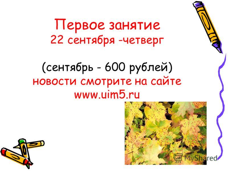 Первое занятие 22 сентября -четверг (сентябрь - 600 рублей) новости смотрите на сайте www.uim5.ru