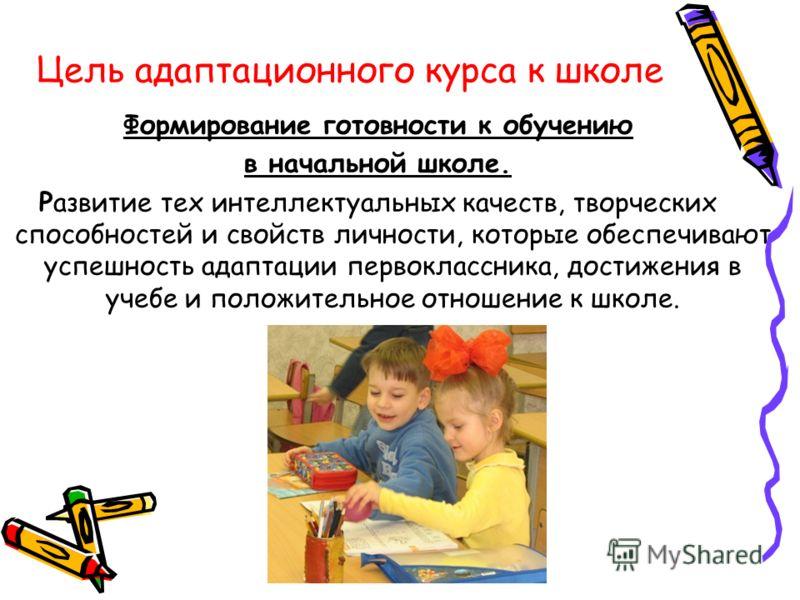 Цель адаптационного курса к школе Формирование готовности к обучению в начальной школе. Развитие тех интеллектуальных качеств, творческих способностей и свойств личности, которые обеспечивают успешность адаптации первоклассника, достижения в учебе и