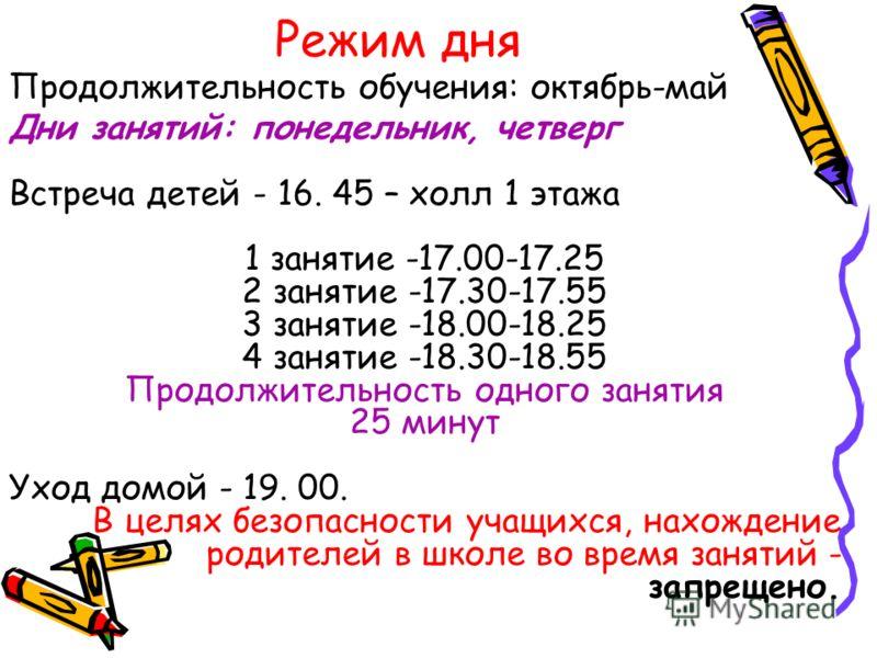 Режим дня Дни занятий: понедельник, четверг Встреча детей - 16. 45 – холл 1 этажа 1 занятие -17.00-17.25 2 занятие -17.30-17.55 3 занятие -18.00-18.25 4 занятие -18.30-18.55 Продолжительность одного занятия 25 минут Уход домой - 19. 00. В целях безоп