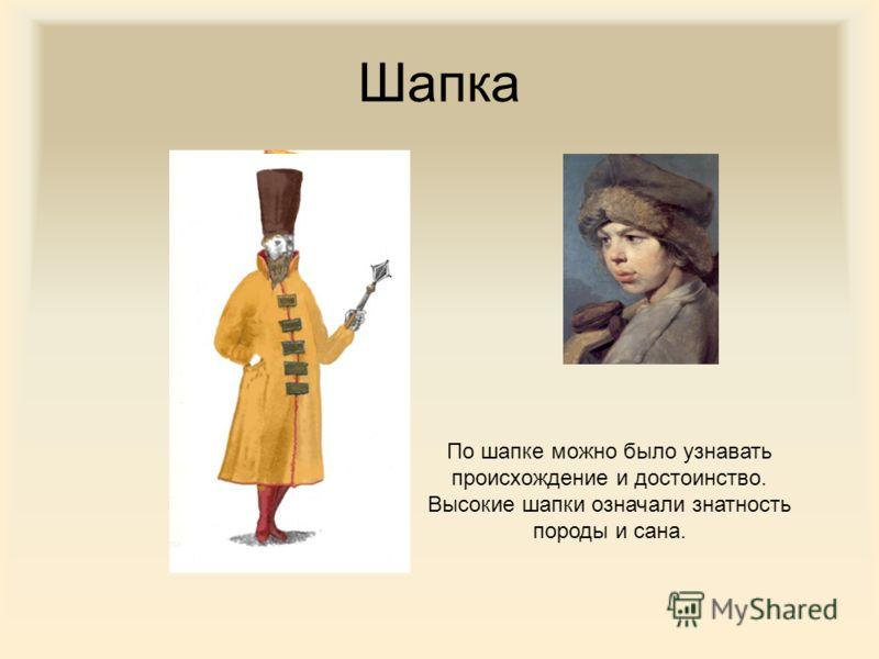 Шапка По шапке можно было узнавать происхождение и достоинство. Высокие шапки означали знатность породы и сана.