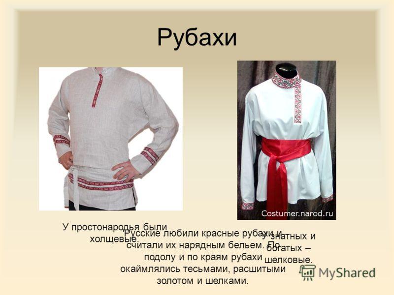 Рубахи У простонародья были холщевые. У знатных и богатых – шелковые. Русские любили красные рубахи и считали их нарядным бельем. По подолу и по краям рубахи окаймлялись тесьмами, расшитыми золотом и шелками.