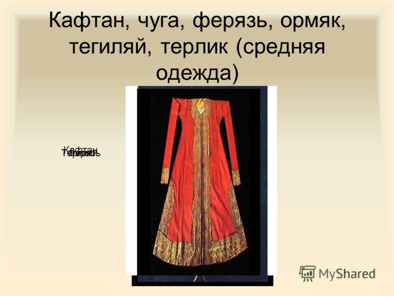 Кафтан, чуга, ферязь, ормяк, тегиляй, терлик (средняя одежда) Кафтан ТегиляйТерликФерязь