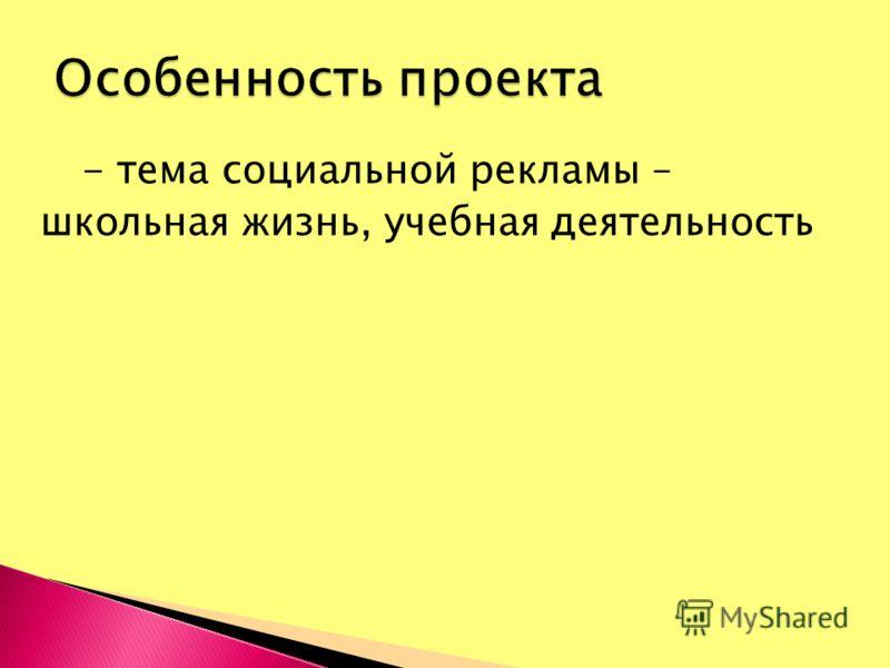 - тема социальной рекламы – школьная жизнь, учебная деятельность