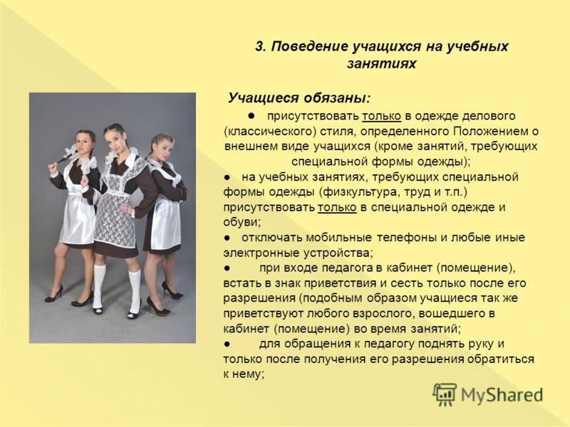 3. Поведение учащихся на учебных занятиях Учащиеся обязаны: присутствовать только в одежде делового (классического) стиля, определенного Положением о внешнем виде учащихся (кроме занятий, требующих специальной формы одежды); на учебных занятиях, треб