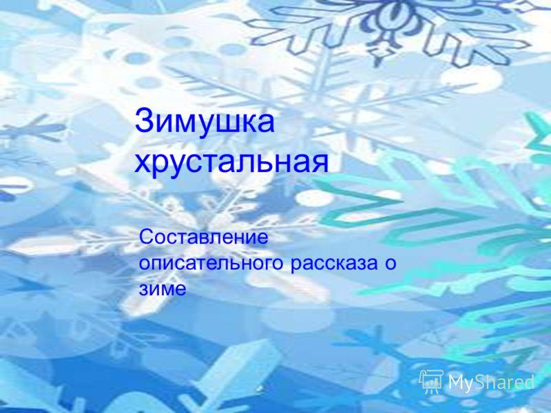 Зимушка хрустальная Составление описательного рассказа о зиме