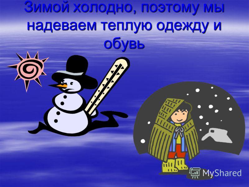 Зимой холодно, поэтому мы надеваем теплую одежду и обувь