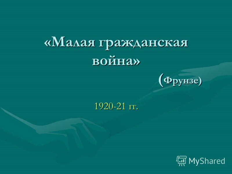 «Малая гражданская война» ( Фрунзе) 1920-21 гг.