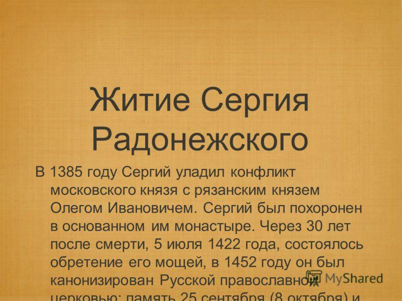 Житие Сергия Радонежского В 1385 году Сергий уладил конфликт московского князя с рязанским князем Олегом Ивановичем. Сергий был похоронен в основанном им монастыре. Через 30 лет после смерти, 5 июля 1422 года, состоялось обретение его мощей, в 1452 г
