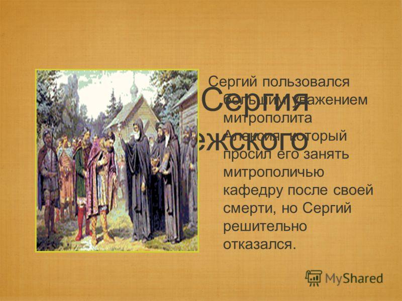 Житие Сергия Радонежского Сергий пользовался большим уважением митрополита Алексия, который просил его занять митрополичью кафедру после своей смерти, но Сергий решительно отказался.