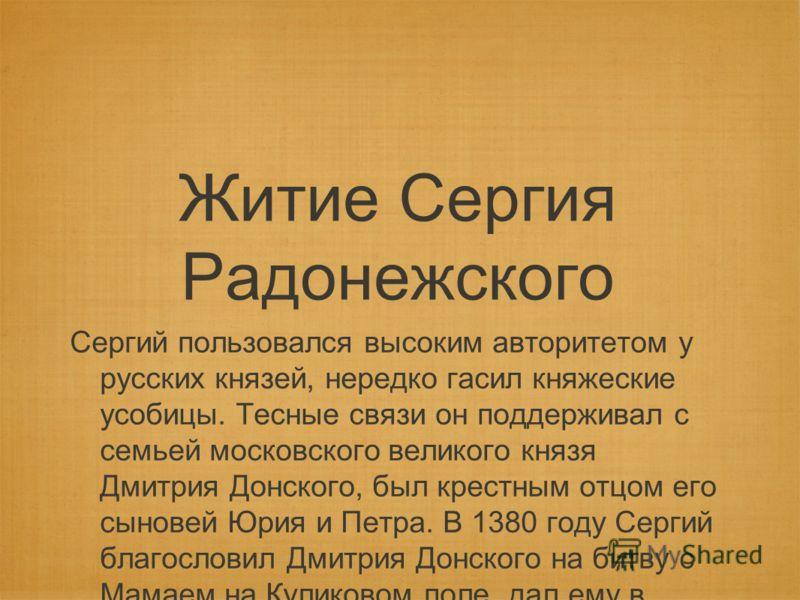 Житие Сергия Радонежского Сергий пользовался высоким авторитетом у русских князей, нередко гасил княжеские усобицы. Тесные связи он поддерживал с семьей московского великого князя Дмитрия Донского, был крестным отцом его сыновей Юрия и Петра. В 1380