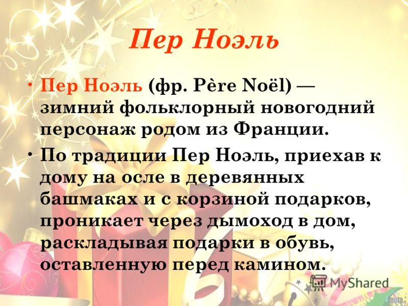 Пер Ноэль Пер Ноэль (фр. Père Noël) зимний фольклорный новогодний персонаж родом из Франции. По традиции Пер Ноэль, приехав к дому на осле в деревянных башмаках и с корзиной подарков, проникает через дымоход в дом, раскладывая подарки в обувь, оставл