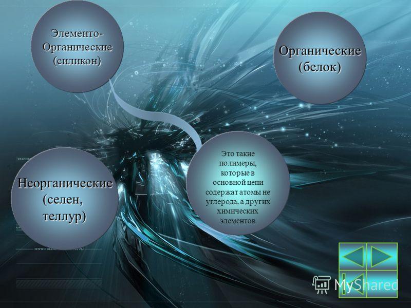 Органические(белок) Неорганические(селен,теллур)Элементо-Органические(силикон) Это такие полимеры, которые в основной цепи содержат атомы не углерода, а других химических элементов
