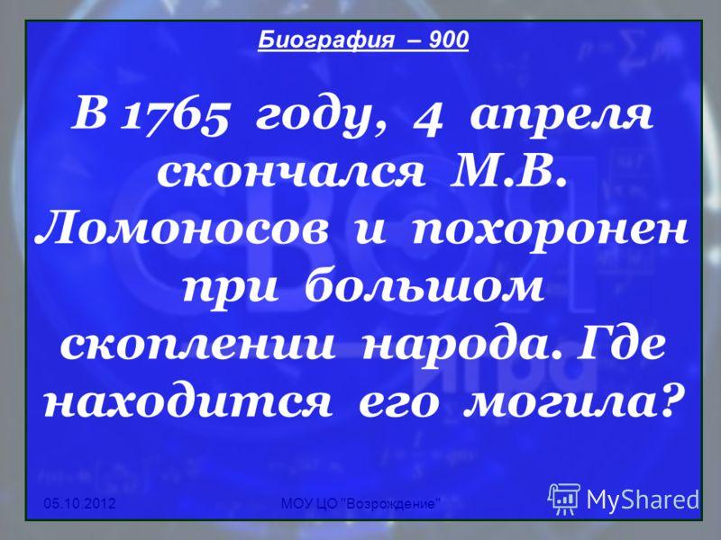 24.08.2012МОУ ЦО Возрождение Биография – 900 В 1765 году, 4 апреля скончался М.В. Ломоносов и похоронен при большом скоплении народа. Где находится его могила?