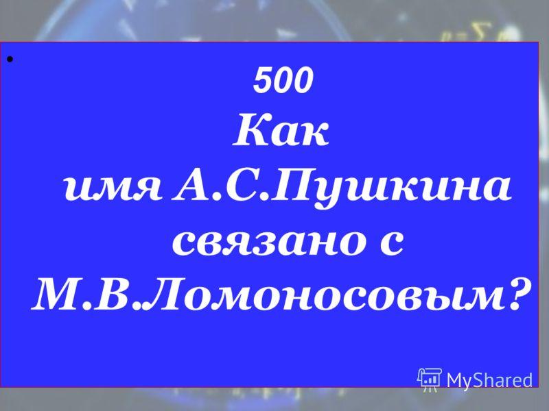 500 Как имя А.С.Пушкина связано с М.В.Ломоносовым?