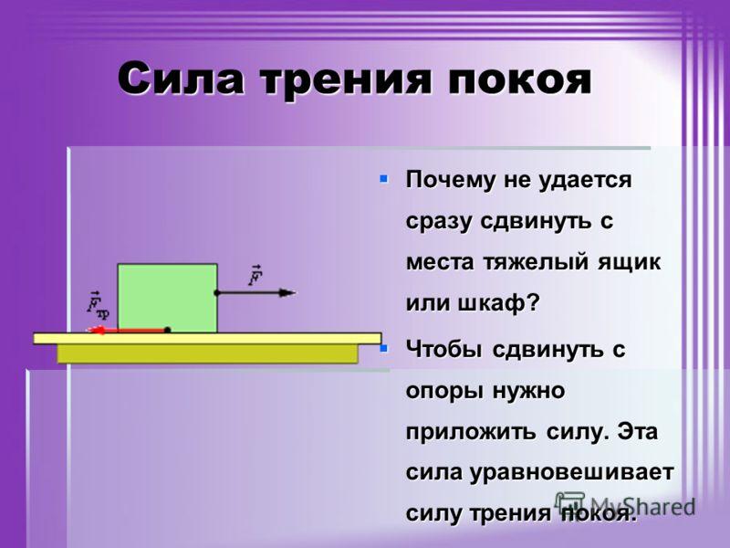 Сила трения покоя Почему не удается сразу сдвинуть с места тяжелый ящик или шкаф? Почему не удается сразу сдвинуть с места тяжелый ящик или шкаф? Чтобы сдвинуть с опоры нужно приложить силу. Эта сила уравновешивает силу трения покоя. Чтобы сдвинуть с