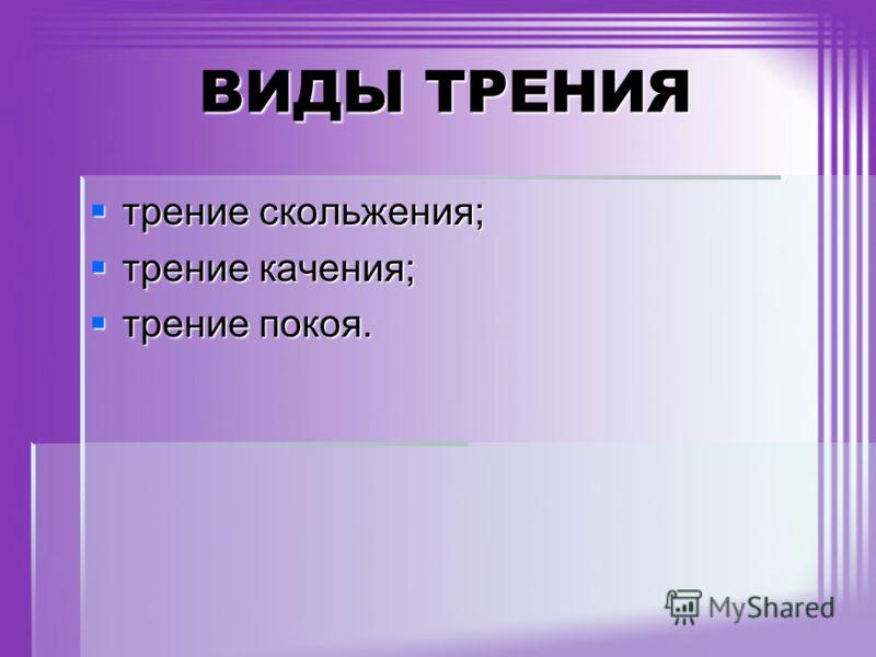 ВИДЫ ТРЕНИЯ трение скольжения; трение скольжения; трение качения; трение качения; трение покоя. трение покоя.