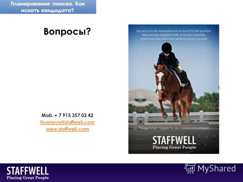 Планирование поиска. Как искать кандидата? Вопросы? Mob. + 7 915 357 02 42 tivanova@staffwell.com www.staffwell.com