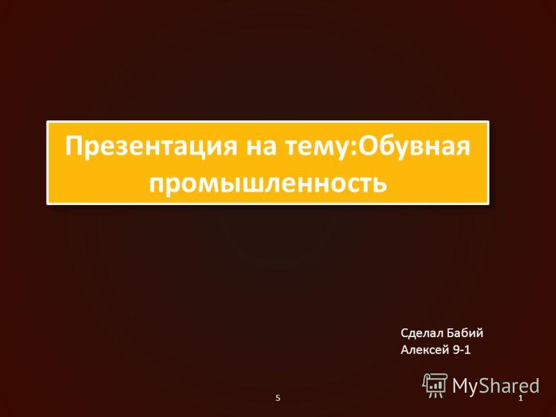 51 Презентация на тему:Обувная промышленность Сделал Бабий Алексей 9-1