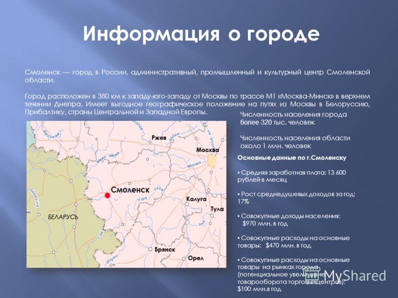 Смоленск город в России, административный, промышленный и культурный центр Смоленской области. Город расположен в 380 км к западу-юго-западу от Москвы по трассе М1 «Москва-Минск» в верхнем течении Днепра. Имеет выгодное географическое положение на пу