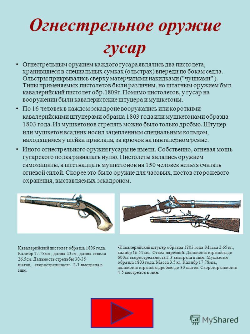 Огнестрельное оружие гусар Огнестрельным оружием каждого гусара являлись два пистолета, хранившиеся в специальных сумках (ольстрах) впереди по бокам седла. Ольстры прикрывались сверху матерчатыми накидками (