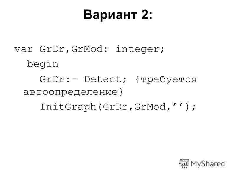 Вариант 2: var GrDr,GrMod: integer; begin GrDr:= Detect; {требуется автоопределение} InitGraph(GrDr,GrMod,);