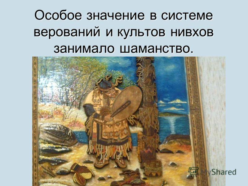 Особое значение в системе верований и культов нивхов занимало шаманство.