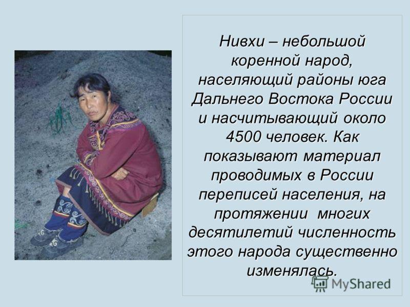 Нивхи – небольшой коренной народ, населяющий районы юга Дальнего Востока России и насчитывающий около 4500 человек. Как показывают материал проводимых в России переписей населения, на протяжении многих десятилетий численность этого народа существенно