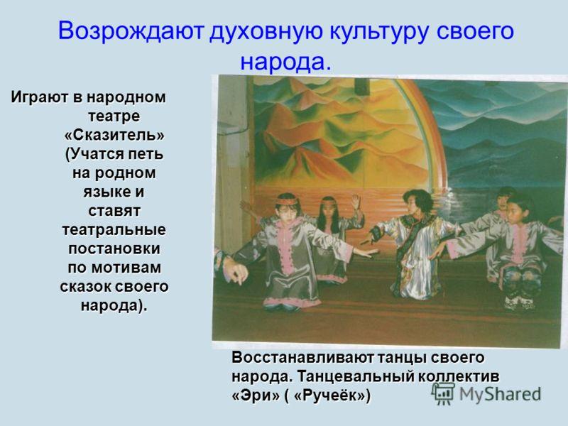 Играют в народном театре «Сказитель» (Учатся петь на родном языке и ставят театральные постановки по мотивам сказок своего народа). Возрождают духовную культуру своего народа. Восстанавливают танцы своего народа. Танцевальный коллектив «Эри» ( «Ручеё