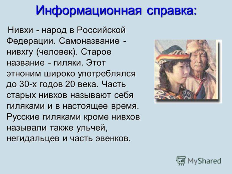 Информационная справка: Нивхи - народ в Российской Федерации. Самоназвание - нивхгу (человек). Старое название - гиляки. Этот этноним широко употреблялся до 30-х годов 20 века. Часть старых нивхов называют себя гиляками и в настоящее время. Русские г