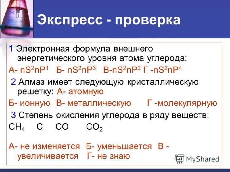 Экспресс - проверка 1 Электронная формула внешнего энергетического уровня атома углерода: А- nS 2 nP 1 Б- nS 2 nP 3 В-nS 2 nP 2 Г -nS 2 nP 4 2 Алмаз имеет следующую кристаллическую решетку: А- атомную Б- ионную В- металлическую Г -молекулярную 3 Степ