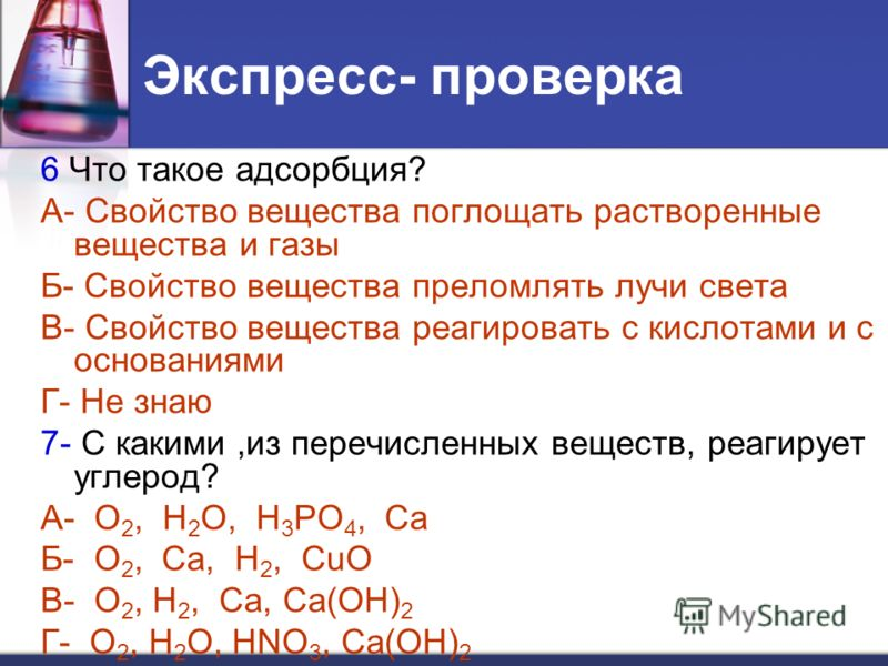Экспресс- проверка 6 Что такое адсорбция? А- Свойство вещества поглощать растворенные вещества и газы Б- Свойство вещества преломлять лучи света В- Свойство вещества реагировать с кислотами и с основаниями Г- Не знаю 7- С какими,из перечисленных веще
