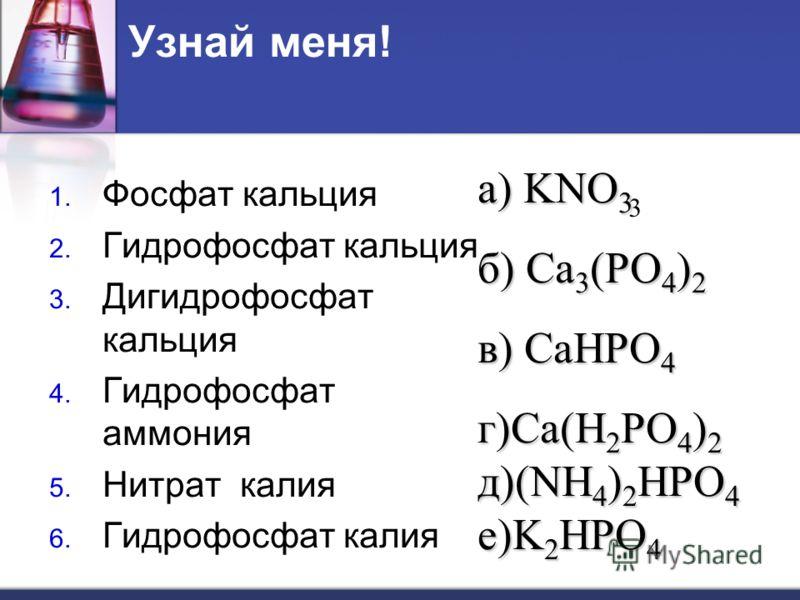 Узнай меня! 1. Фосфат кальция 2. Гидрофосфат кальция 3. Дигидрофосфат кальция 4. Гидрофосфат аммония 5. Нитрат калия 6. Гидрофосфат калия 3 а) KNO 3 б) Ca 3 (PO 4 ) 2 в) CaHPO 4 г)Ca(H 2 PO 4 ) 2 д)(NH 4 ) 2 HPO 4 е)K 2 HPO 4