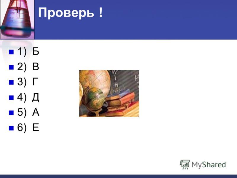 Проверь ! 1) Б 2) В 3) Г 4) Д 5) А 6) Е