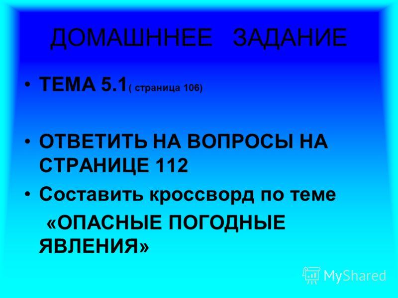 ДОМАШННЕЕ ЗАДАНИЕ ТЕМА 5.1 ( страница 106) ОТВЕТИТЬ НА ВОПРОСЫ НА СТРАНИЦЕ 112 Составить кроссворд по теме «ОПАСНЫЕ ПОГОДНЫЕ ЯВЛЕНИЯ»