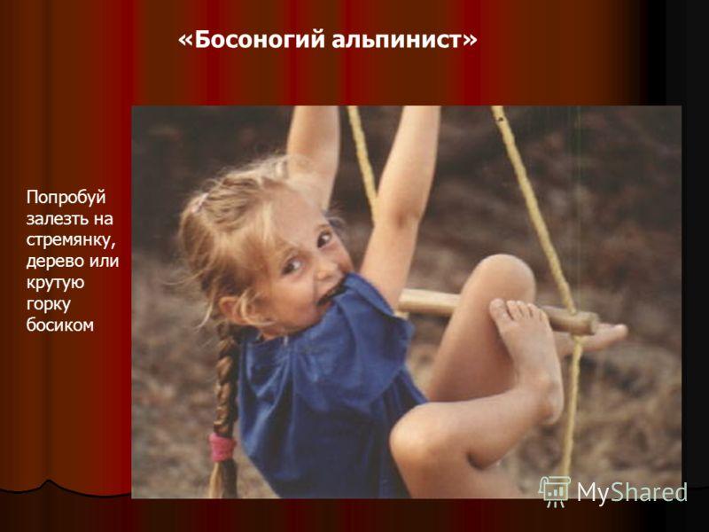 «Босоногий альпинист» Попробуй залезть на стремянку, дерево или крутую горку босиком