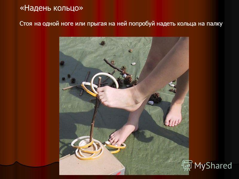 «Надень кольцо» Стоя на одной ноге или прыгая на ней попробуй надеть кольца на палку