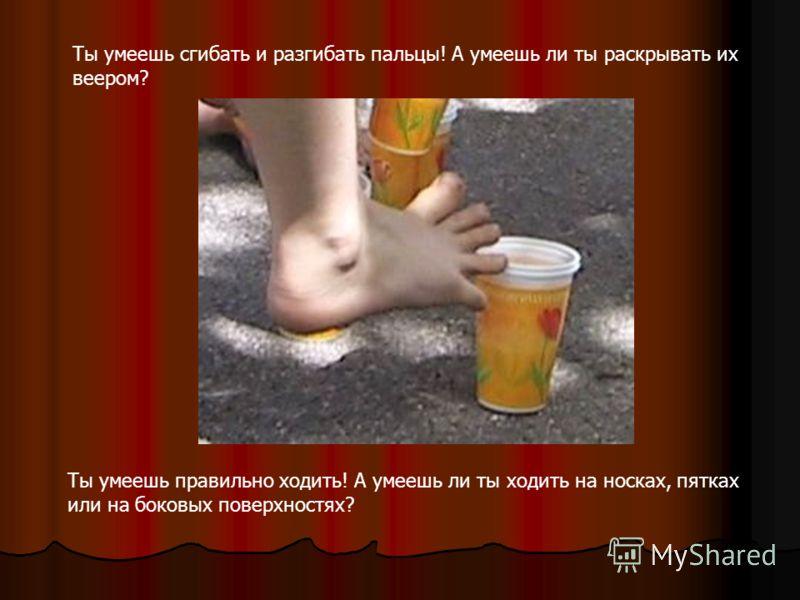 Ты умеешь сгибать и разгибать пальцы! А умеешь ли ты раскрывать их веером? Ты умеешь правильно ходить! А умеешь ли ты ходить на носках, пятках или на боковых поверхностях?