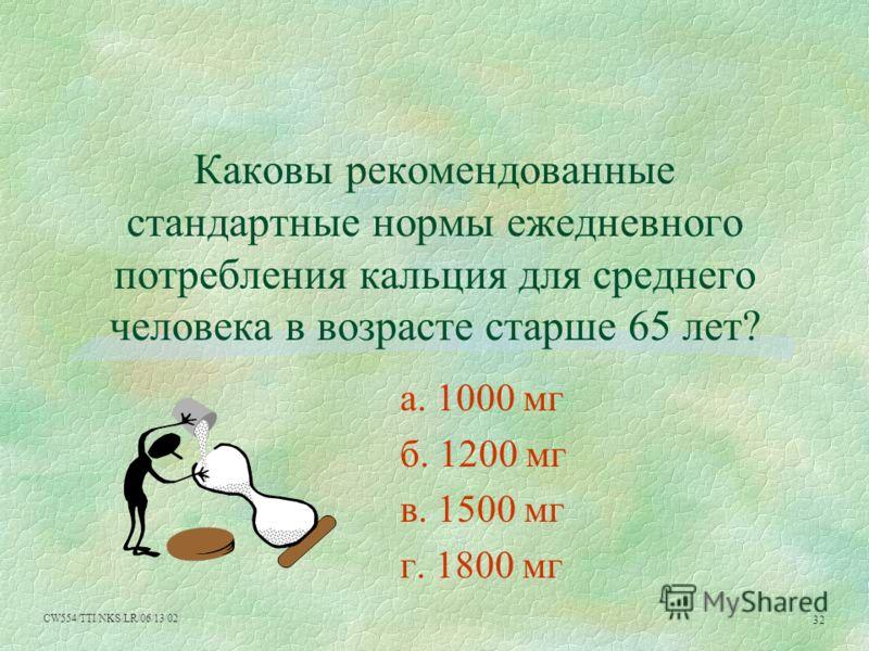 CW554/TTI/NKS/LR/06/13/02 32 Каковы рекомендованные стандартные нормы ежедневного потребления кальция для среднего человека в возрасте старше 65 лет? a. 1000 мг б. 1200 мг в. 1500 мг г. 1800 мг