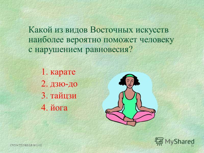 CW554/TTI/NKS/LR/06/13/02 51 Какой из видов Восточных искусств наиболее вероятно поможет человеку с нарушением равновесия? 1. карате 2. дзю-до 3. тайцзи 4. йога