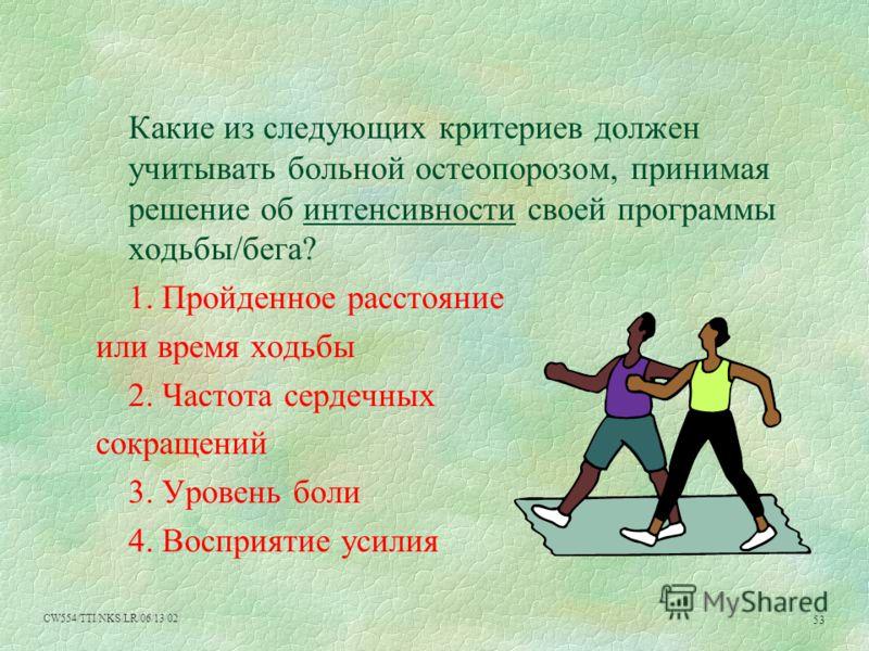 CW554/TTI/NKS/LR/06/13/02 53 Какие из следующих критериев должен учитывать больной остеопорозом, принимая решение об интенсивности своей программы ходьбы/бега? 1. Пройденное расстояние или время ходьбы 2. Частота сердечных сокращений 3. Уровень боли