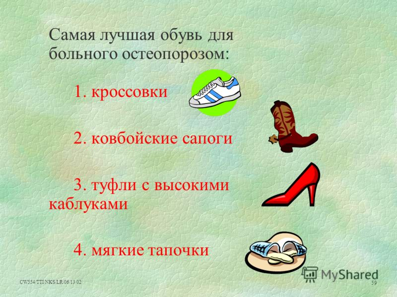CW554/TTI/NKS/LR/06/13/02 59 Самая лучшая обувь для больного остеопорозом: 1. кроссовки 2. ковбойские сапоги 3. туфли с высокими каблуками 4. мягкие тапочки