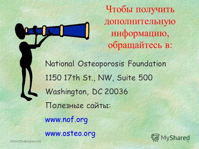 CW554/TTI/NKS/LR/06/13/02 75 Чтобы получить дополнительную информацию, обращайтесь в: National Osteoporosis Foundation 1150 17th St., NW, Suite 500 Washington, DC 20036 Полезные сайты: www.nof.org www.osteo.org