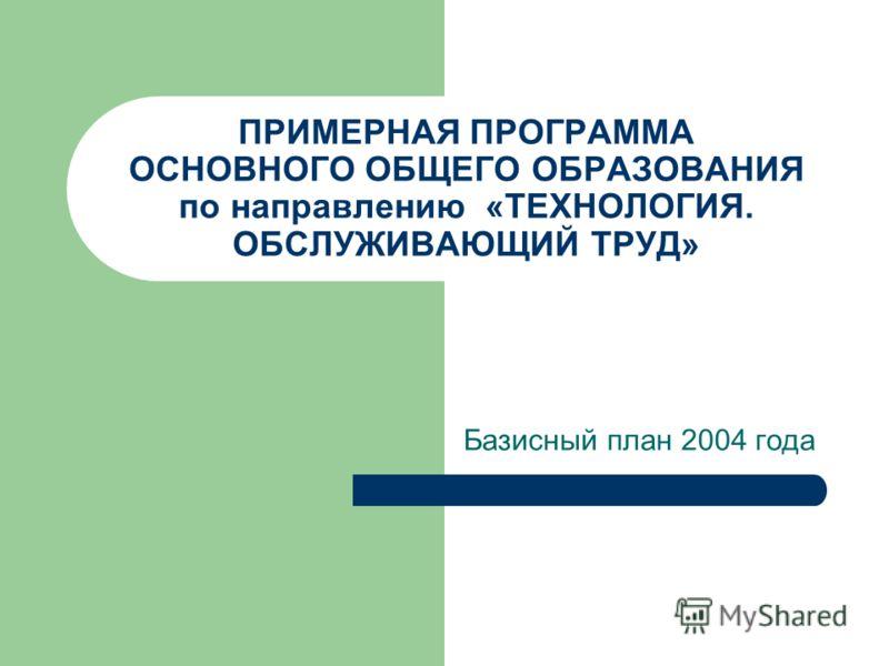 ПРИМЕРНАЯ ПРОГРАММА ОСНОВНОГО ОБЩЕГО ОБРАЗОВАНИЯ по направлению «ТЕХНОЛОГИЯ. ОБСЛУЖИВАЮЩИЙ ТРУД» Базисный план 2004 года