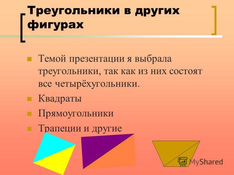 Треугольники в других фигурах Темой презентации я выбрала треугольники, так как из них состоят все четырёхугольники. Квадраты Прямоугольники Трапеции и другие