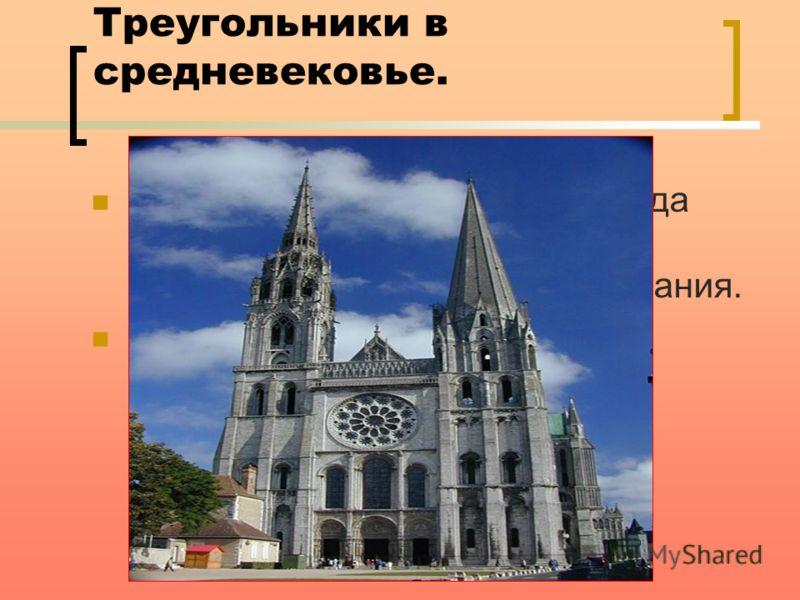 Треугольники в средневековье. В средневековье, в период, когда появляется готический стиль, архитекторы строят высокие здания. И конечно в них использовано множество треугольников