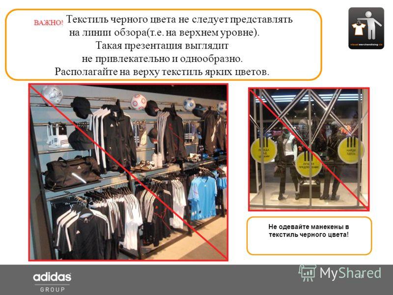 17 Shop Manager ВАЖНО! ВАЖНО! Текстиль черного цвета не следует представлять на линии обзора(т.е. на верхнем уровне). Такая презентация выглядит не привлекательно и однообразно. Располагайте на верху текстиль ярких цветов. Не одевайте манекены в текс