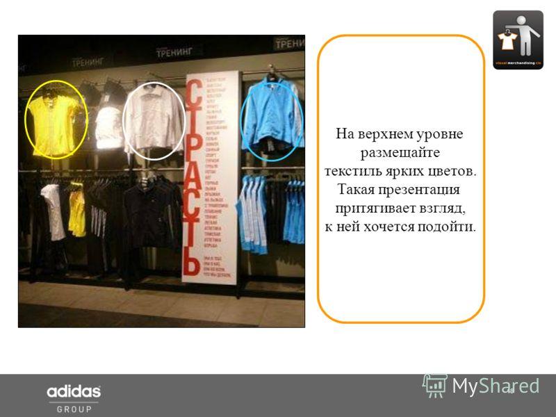 18 Shop Manager На верхнем уровне размещайте текстиль ярких цветов. Такая презентация притягивает взгляд, к ней хочется подойти.